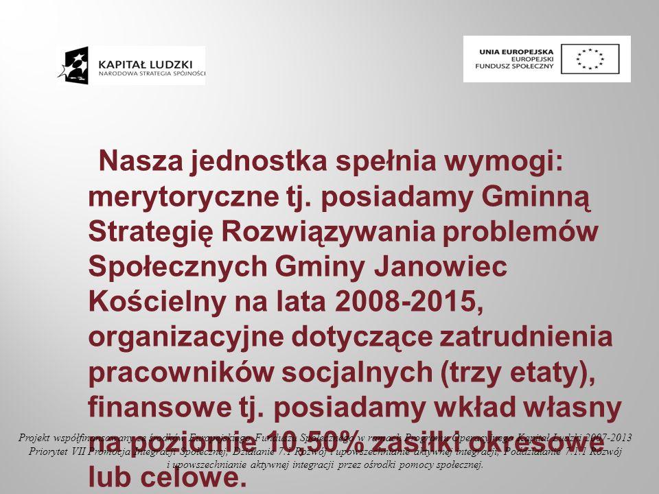Nasza jednostka spełnia wymogi: merytoryczne tj. posiadamy Gminną Strategię Rozwiązywania problemów Społecznych Gminy Janowiec Kościelny na lata 2008-