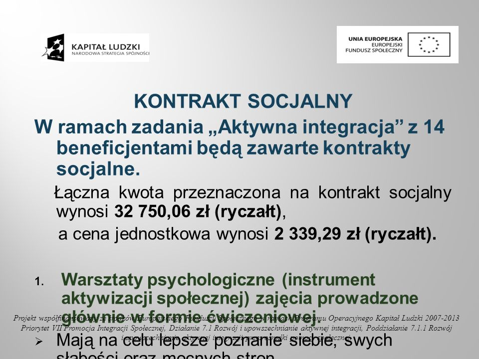 Nabycie umiejętności prawidłowej komunikacji interpersonalnej czy negocjacji z ludźmi Kształtowanie postaw asertywnych Techniki redukcji stresu w sytuacjach codziennych Strategie postępowania w życiu codziennym Analiza postaw życiowych Wzmocnienie motywacji i pozytywnej samooceny Poradnictwo w zakresie konkretnego problemu Projekt współfinansowany ze środków Europejskiego Funduszu Społecznego w ramach Programu Operacyjnego Kapitał Ludzki 2007-2013 Priorytet VII Promocja Integracji Społecznej, Działanie 7.1 Rozwój i upowszechnianie aktywnej integracji, Poddziałanie 7.1.1 Rozwój i upowszechnianie aktywnej integracji przez ośrodki pomocy społecznej.