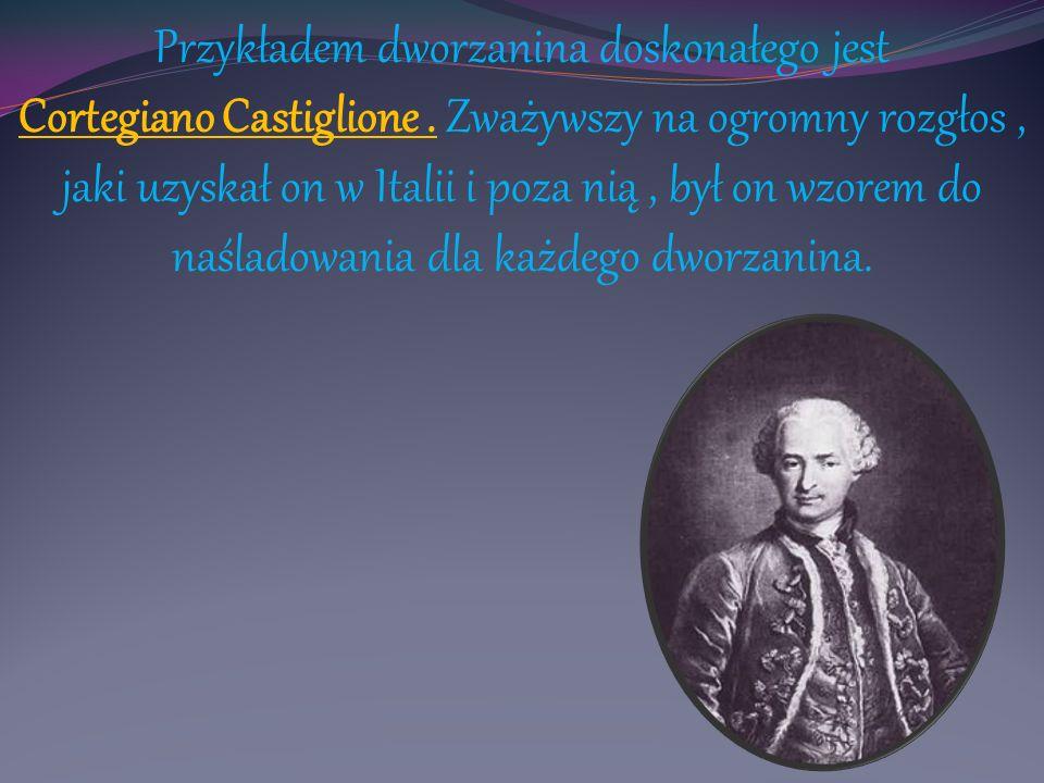 Przykładem dworzanina doskonałego jest Cortegiano Castiglione. Zważywszy na ogromny rozgłos, jaki uzyskał on w Italii i poza nią, był on wzorem do naś