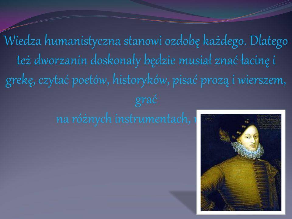 Wiedza humanistyczna stanowi ozdobę każdego. Dlatego też dworzanin doskonały będzie musiał znać łacinę i grekę, czytać poetów, historyków, pisać prozą