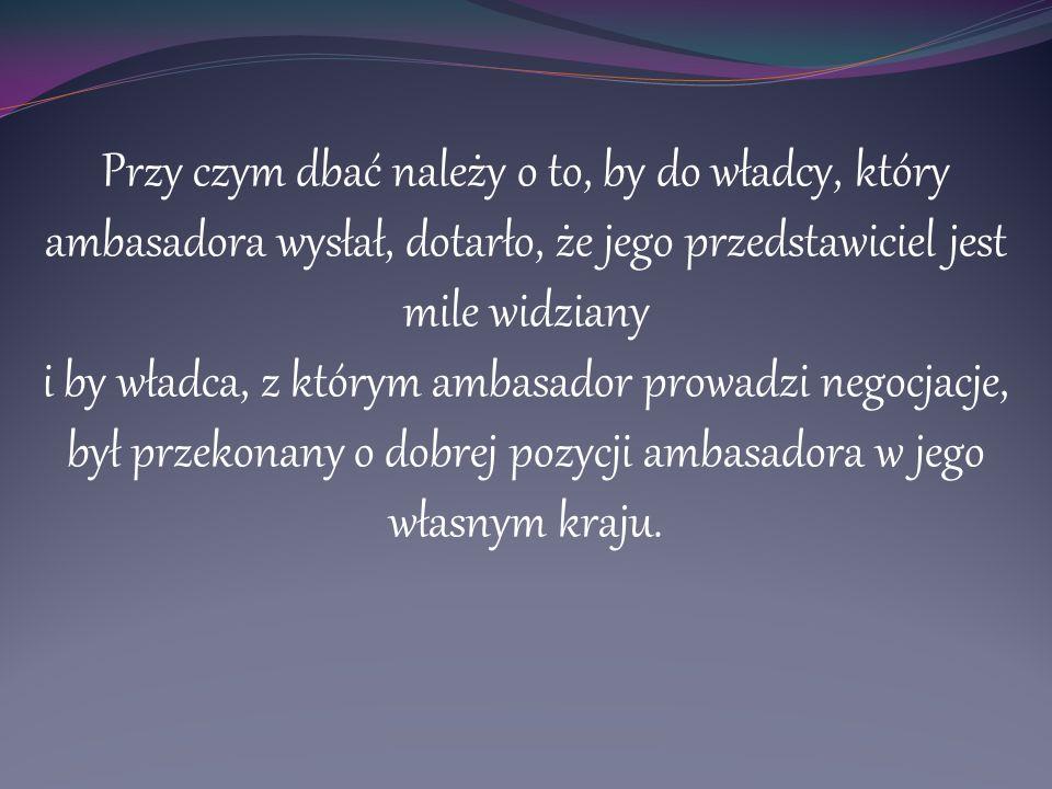 Przy czym dbać należy o to, by do władcy, który ambasadora wysłał, dotarło, że jego przedstawiciel jest mile widziany i by władca, z którym ambasador