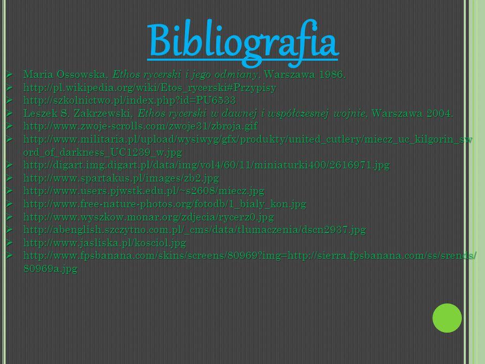 Bibliografia Maria Ossowska, Ethos rycerski i jego odmiany, Warszawa 1986. Maria Ossowska, Ethos rycerski i jego odmiany, Warszawa 1986. http://pl.wik
