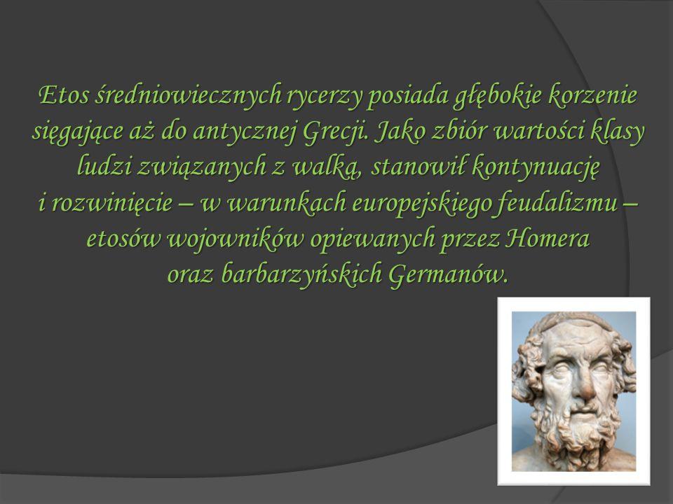 Etos średniowiecznych rycerzy posiada głębokie korzenie sięgające aż do antycznej Grecji. Jako zbiór wartości klasy ludzi związanych z walką, stanowił