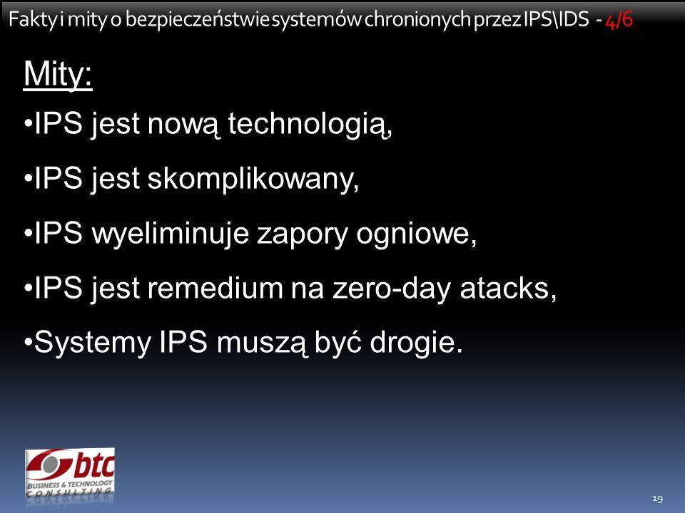 19 Fakty i mity o bezpieczeństwie systemów chronionych przez IPS\IDS - 4/6 Mity: IPS jest nową technologią, IPS jest skomplikowany, IPS wyeliminuje zapory ogniowe, IPS jest remedium na zero-day atacks, Systemy IPS muszą być drogie.