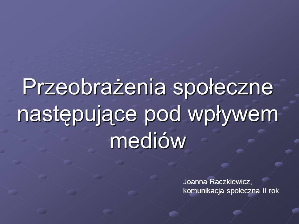 Przeobrażenia społeczne następujące pod wpływem mediów Joanna Raczkiewicz, komunikacja społeczna II rok
