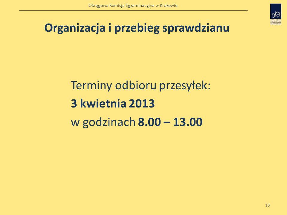 Okręgowa Komisja Egzaminacyjna w Krakowie 16 Terminy odbioru przesyłek: 3 kwietnia 2013 w godzinach 8.00 – 13.00 Organizacja i przebieg sprawdzianu