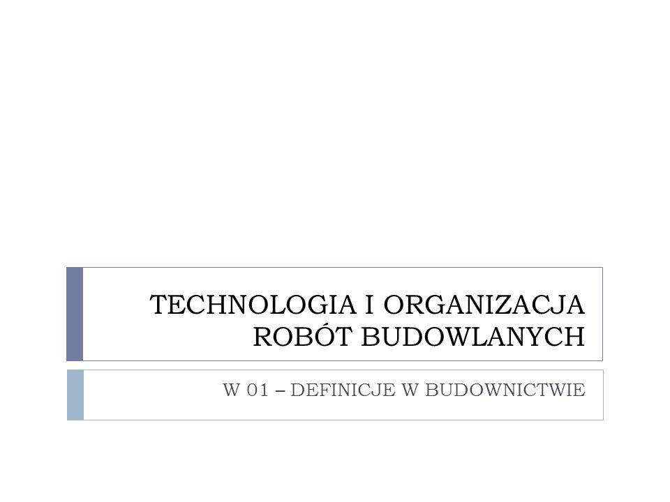 TECHNOLOGIA I ORGANIZACJA ROBÓT BUDOWLANYCH W 01 – DEFINICJE W BUDOWNICTWIE