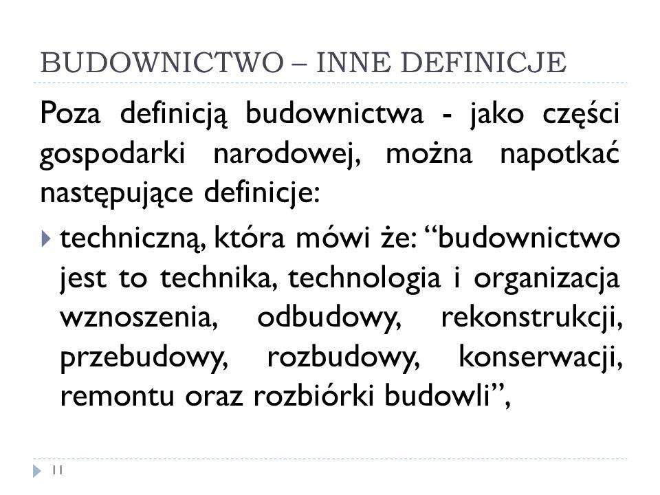 BUDOWNICTWO – INNE DEFINICJE Poza definicją budownictwa - jako części gospodarki narodowej, można napotkać następujące definicje: techniczną, która mó