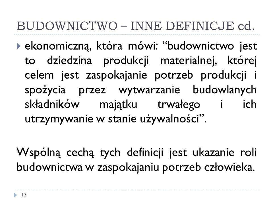 BUDOWNICTWO – INNE DEFINICJE cd. ekonomiczną, która mówi: budownictwo jest to dziedzina produkcji materialnej, której celem jest zaspokajanie potrzeb