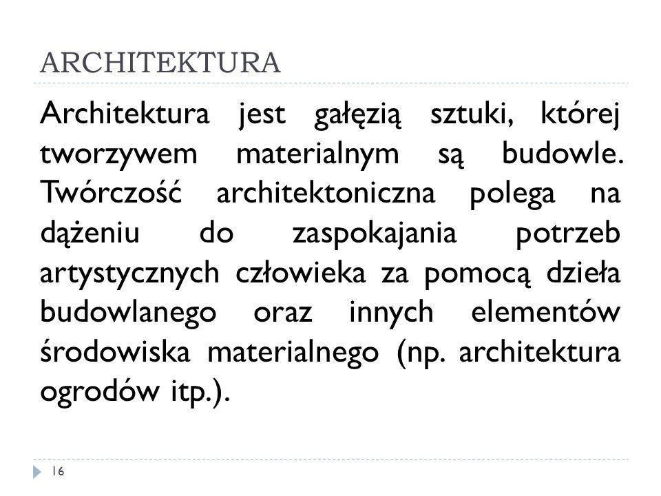 ARCHITEKTURA Architektura jest gałęzią sztuki, której tworzywem materialnym są budowle. Twórczość architektoniczna polega na dążeniu do zaspokajania p