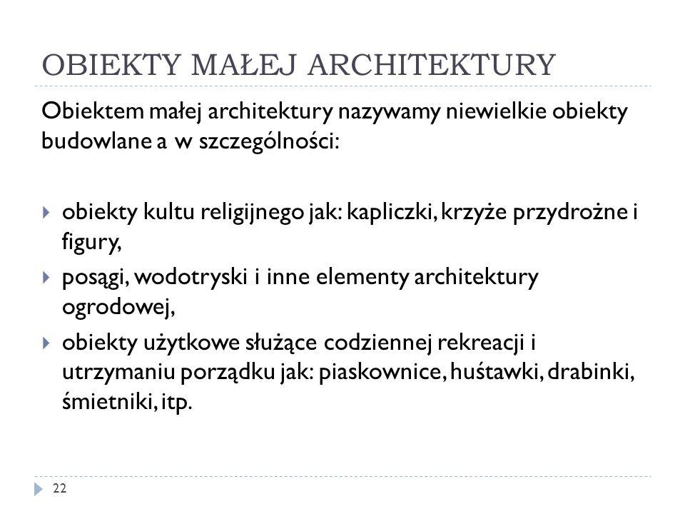 OBIEKTY MAŁEJ ARCHITEKTURY 22 Obiektem małej architektury nazywamy niewielkie obiekty budowlane a w szczególności: obiekty kultu religijnego jak: kapl