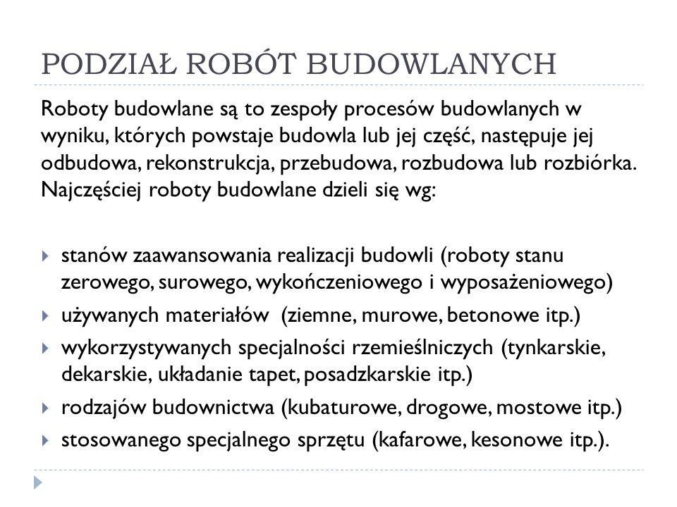 PODZIAŁ ROBÓT BUDOWLANYCH Roboty budowlane są to zespoły procesów budowlanych w wyniku, których powstaje budowla lub jej część, następuje jej odbudowa