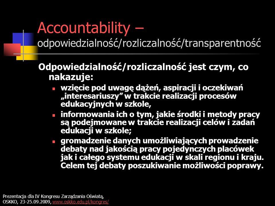 Accountability – odpowiedzialność/rozliczalność/transparentność Odpowiedzialność/rozliczalność jest czym, co nakazuje: wzięcie pod uwagę dążeń, aspiracji i oczekiwań interesariuszy w trakcie realizacji procesów edukacyjnych w szkole, informowania ich o tym, jakie środki i metody pracy są podejmowane w trakcie realizacji celów i zadań edukacji w szkole; gromadzenie danych umożliwiających prowadzenie debaty nad jakością pracy pojedynczych placówek jak i całego systemu edukacji w skali regionu i kraju.