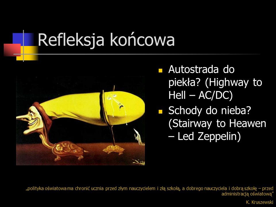 Refleksja końcowa Autostrada do piekła? (Highway to Hell – AC/DC) Schody do nieba? (Stairway to Heawen – Led Zeppelin) polityka oświatowa ma chronić u