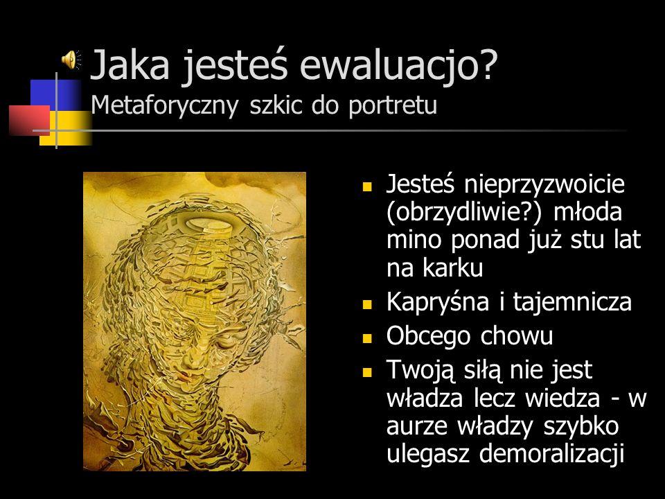 Jaka jesteś ewaluacjo? Metaforyczny szkic do portretu Jesteś nieprzyzwoicie (obrzydliwie?) młoda mino ponad już stu lat na karku Kapryśna i tajemnicza