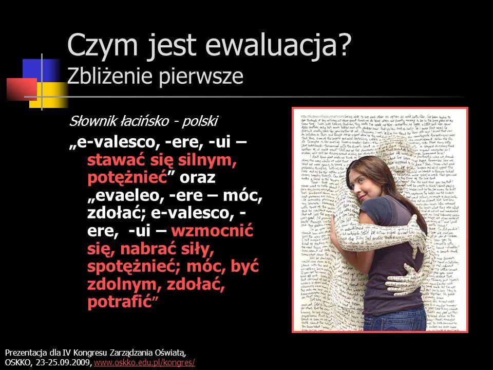 Czym jest ewaluacja? Zbliżenie pierwsze Słownik łacińsko - polski e-valesco, -ere, -ui – stawać się silnym, potężnieć oraz evaeleo, -ere – móc, zdołać
