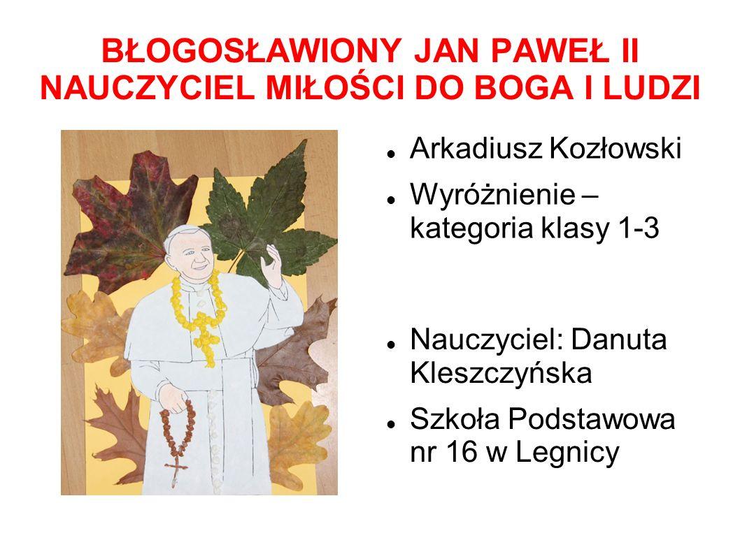 BŁOGOSŁAWIONY JAN PAWEŁ II NAUCZYCIEL MIŁOŚCI DO BOGA I LUDZI Arkadiusz Kozłowski Wyróżnienie – kategoria klasy 1-3 Nauczyciel: Danuta Kleszczyńska Sz