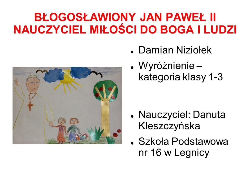 BŁOGOSŁAWIONY JAN PAWEŁ II NAUCZYCIEL MIŁOŚCI DO BOGA I LUDZI Damian Niziołek Wyróżnienie – kategoria klasy 1-3 Nauczyciel: Danuta Kleszczyńska Szkoła