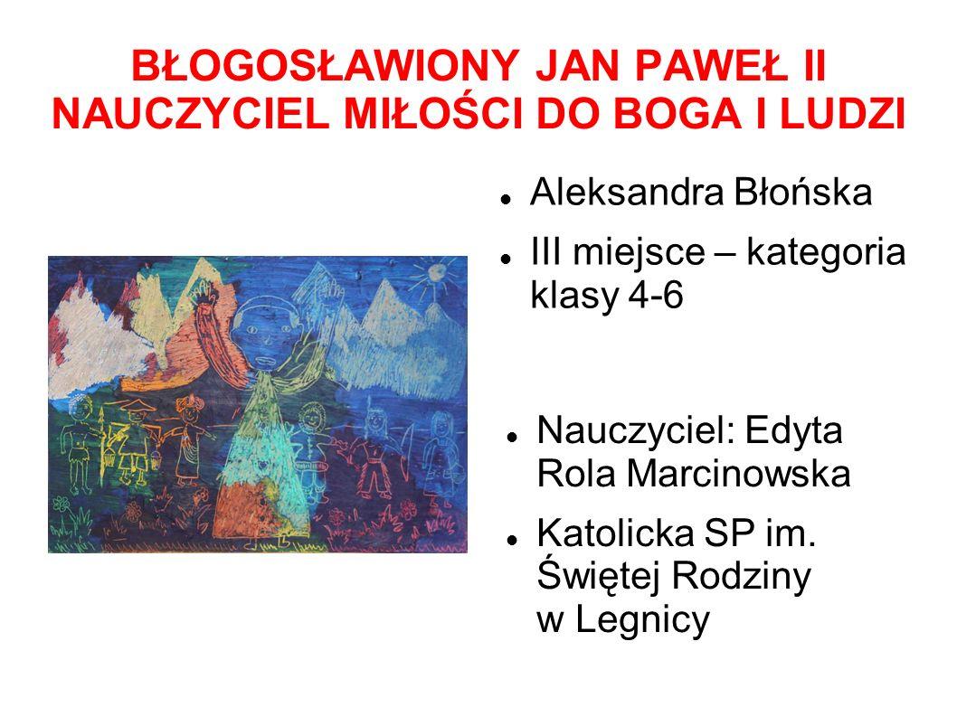 BŁOGOSŁAWIONY JAN PAWEŁ II NAUCZYCIEL MIŁOŚCI DO BOGA I LUDZI Aleksandra Błońska III miejsce – kategoria klasy 4-6 Nauczyciel: Edyta Rola Marcinowska