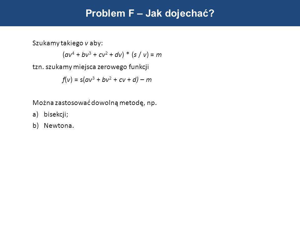 Problem F – Jak dojechać? Szukamy takiego v aby: (av 4 + bv 3 + cv 2 + dv) * (s / v) = m tzn. szukamy miejsca zerowego funkcji f(v) = s(av 3 + bv 2 +