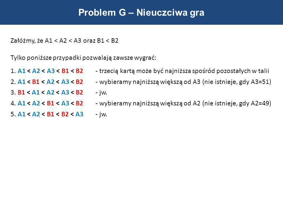 Problem G – Nieuczciwa gra Załóżmy, że A1 < A2 < A3 oraz B1 < B2 Tylko poniższe przypadki pozwalają zawsze wygrać: 1. A1 < A2 < A3 < B1 < B2- trzecią