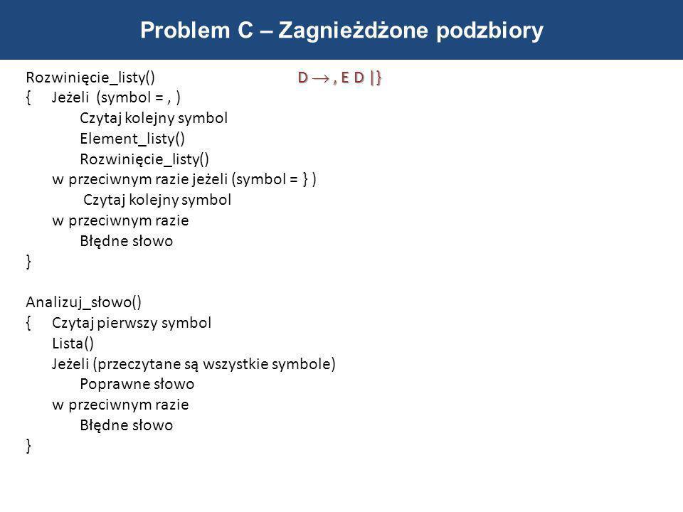 Problem C – Zagnieżdżone podzbiory D, E D |} Rozwinięcie_listy() D, E D |} { Jeżeli (symbol =, ) Czytaj kolejny symbol Element_listy() Rozwinięcie_lis