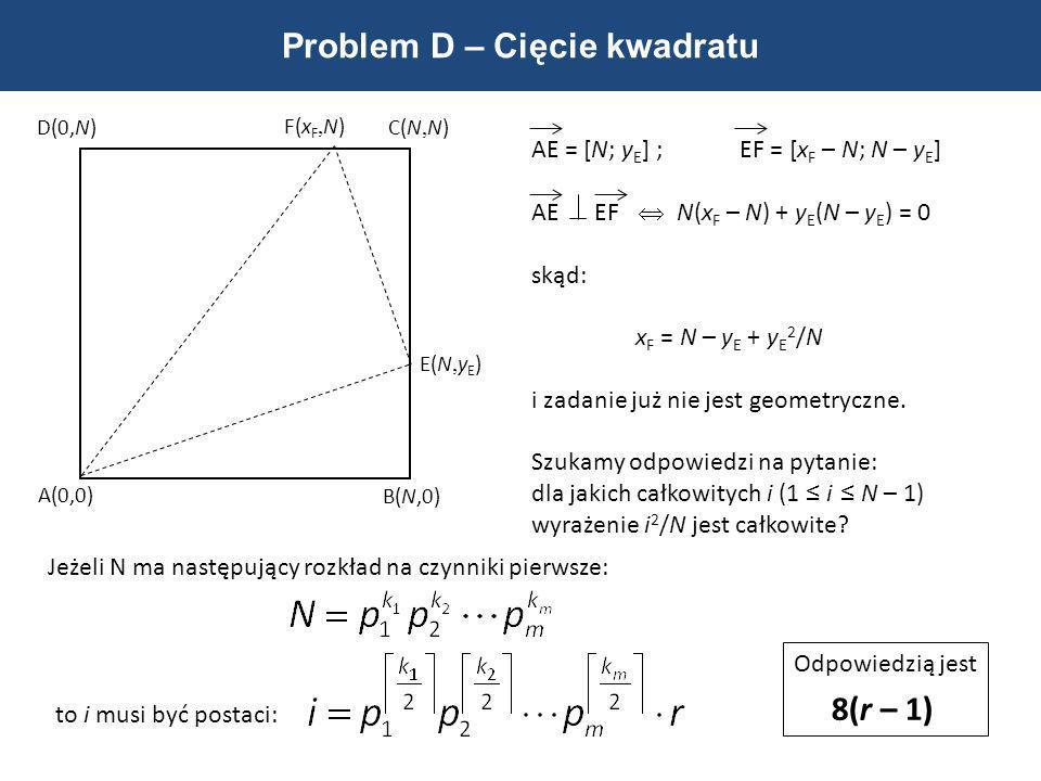 Problem D – Cięcie kwadratu A(0,0) B(N,0) C(N, N)D(0,N) E(N, y E ) F(x F, N) AE = [N; y E ] ;EF = [x F – N; N – y E ] AE EF N(x F – N) + y E (N – y E