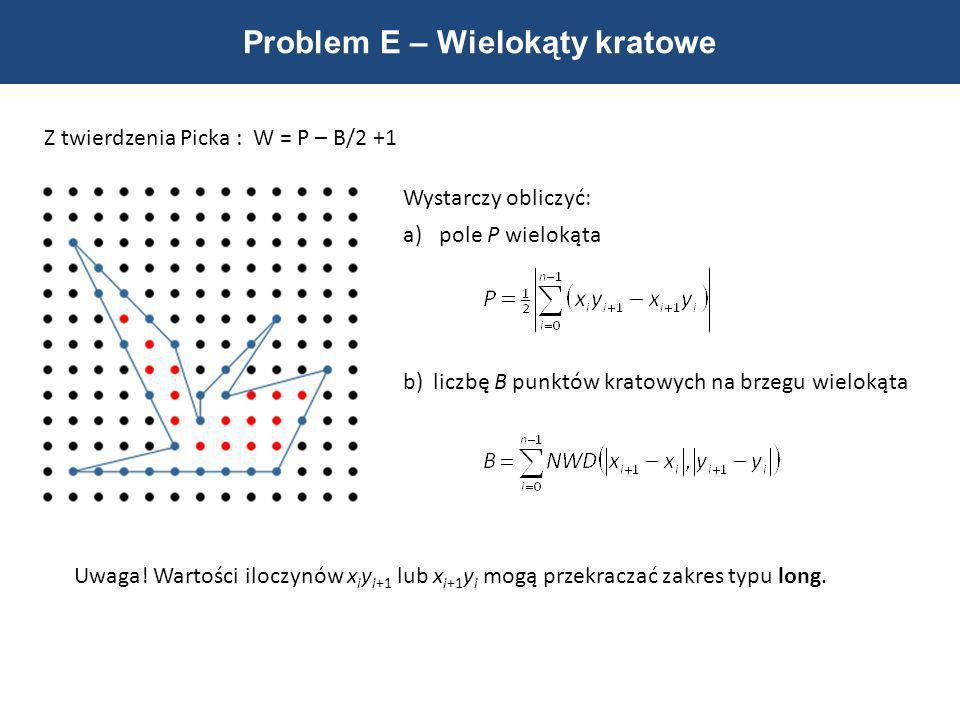 Problem E – Wielokąty kratowe Z twierdzenia Picka : W = P – B/2 +1 Wystarczy obliczyć: a)pole P wielokąta b)liczbę B punktów kratowych na brzegu wielo