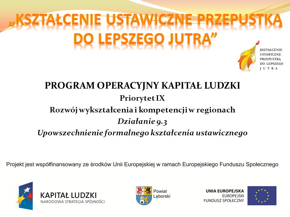 PROGRAM OPERACYJNY KAPITAŁ LUDZKI Priorytet IX Rozwój wykształcenia i kompetencji w regionach Działanie 9.3 Upowszechnienie formalnego kształcenia ustawicznego