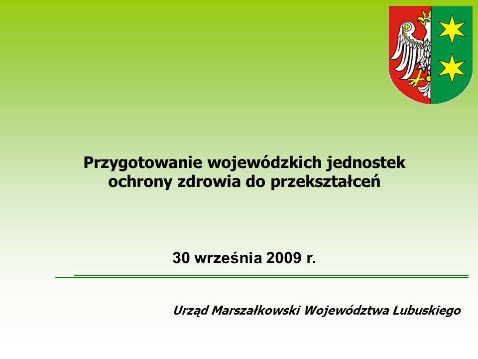 Urząd Marszałkowski Województwa Lubuskiego Przygotowanie wojewódzkich jednostek ochrony zdrowia do przekształceń 30 września 2009 r.