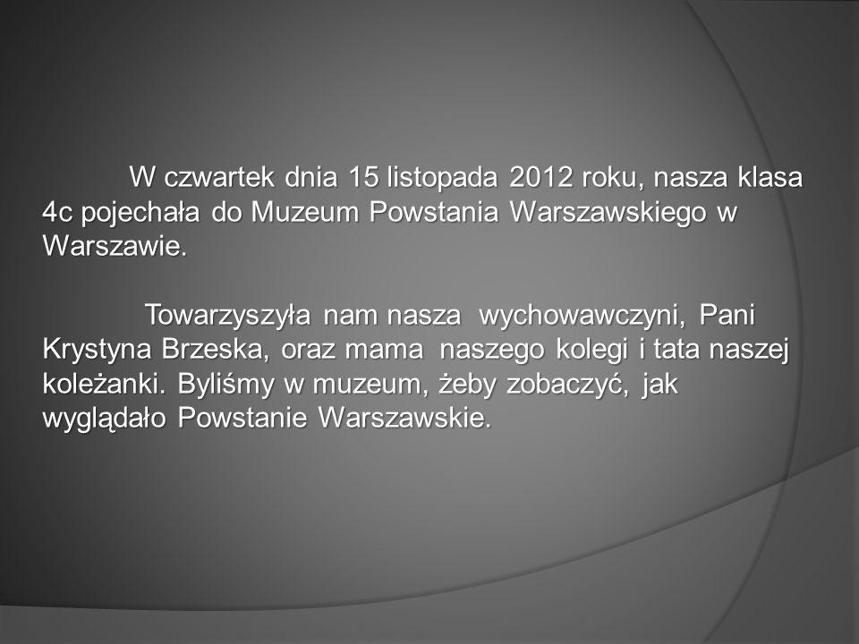 W czwartek dnia 15 listopada 2012 roku, nasza klasa 4c pojechała do Muzeum Powstania Warszawskiego w Warszawie. W czwartek dnia 15 listopada 2012 roku