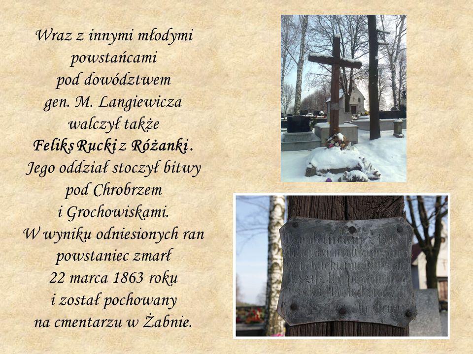 Wraz z innymi młodymi powstańcami pod dowództwem gen. M. Langiewicza walczył także Feliks Rucki z Różanki. Jego oddział stoczył bitwy pod Chrobrzem i