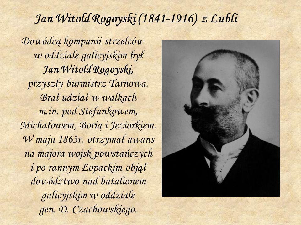 Jan Witold Rogoyski (1841-1916) z Lubli Dowódcą kompanii strzelców w oddziale galicyjskim był Jan Witold Rogoyski, przyszły burmistrz Tarnowa. Brał ud