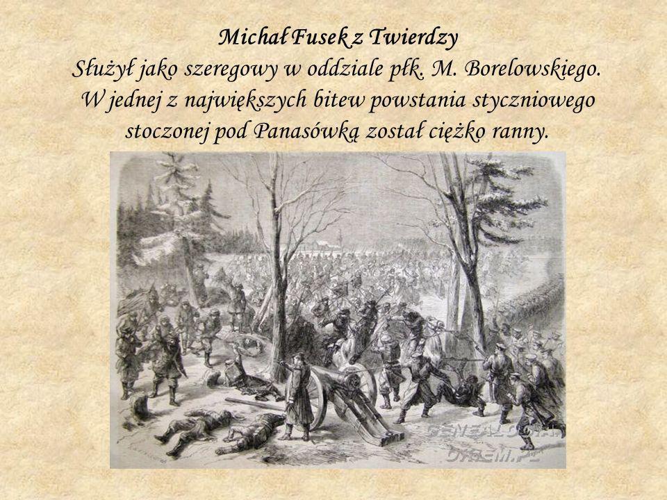 Michał Fusek z Twierdzy Służył jako szeregowy w oddziale płk. M. Borelowskiego. W jednej z największych bitew powstania styczniowego stoczonej pod Pan