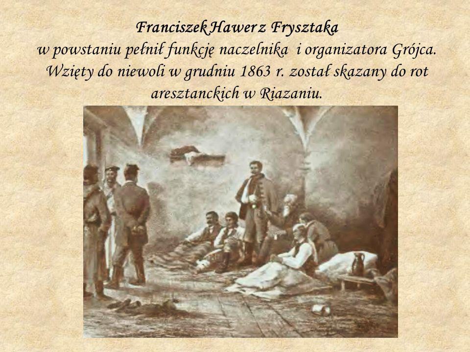 Franciszek Hawer z Frysztaka w powstaniu pełnił funkcję naczelnika i organizatora Grójca. Wzięty do niewoli w grudniu 1863 r. został skazany do rot ar