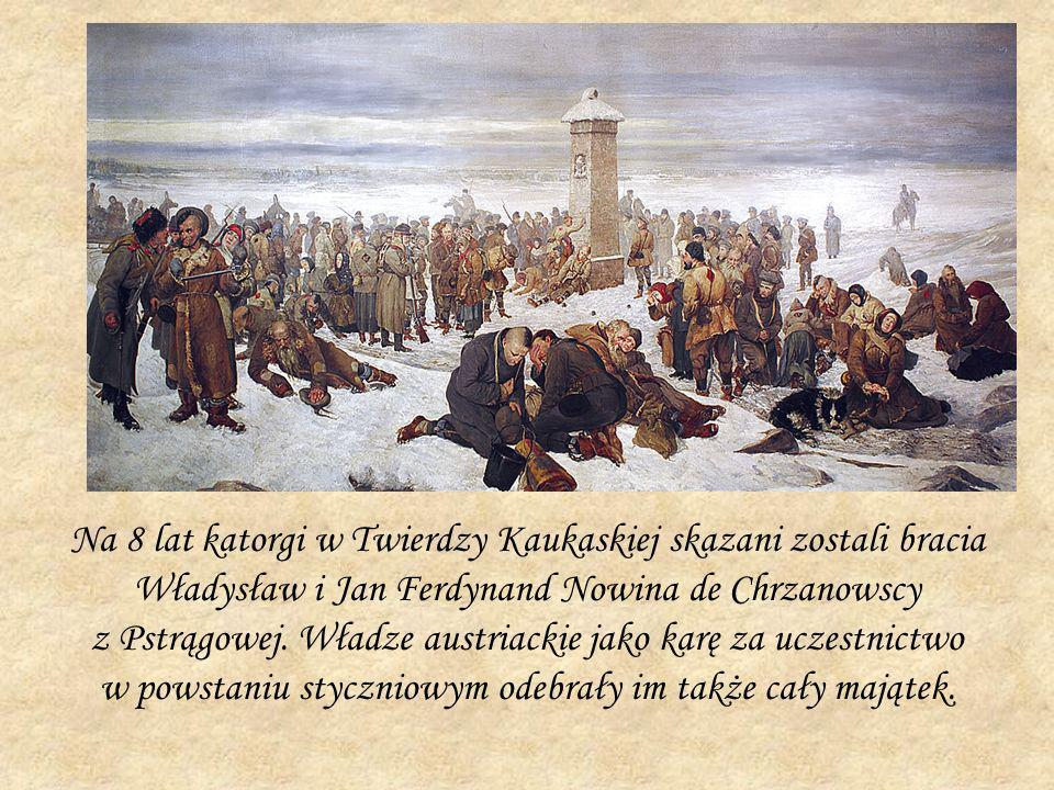 Na 8 lat katorgi w Twierdzy Kaukaskiej skazani zostali bracia Władysław i Jan Ferdynand Nowina de Chrzanowscy z Pstrągowej. Władze austriackie jako ka
