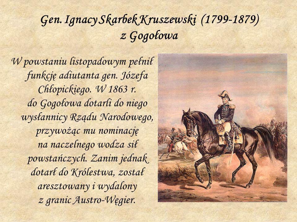 Gen. Ignacy Skarbek Kruszewski (1799-1879) z Gogołowa W powstaniu listopadowym pełnił funkcję adiutanta gen. Józefa Chłopickiego. W 1863 r. do Gogołow