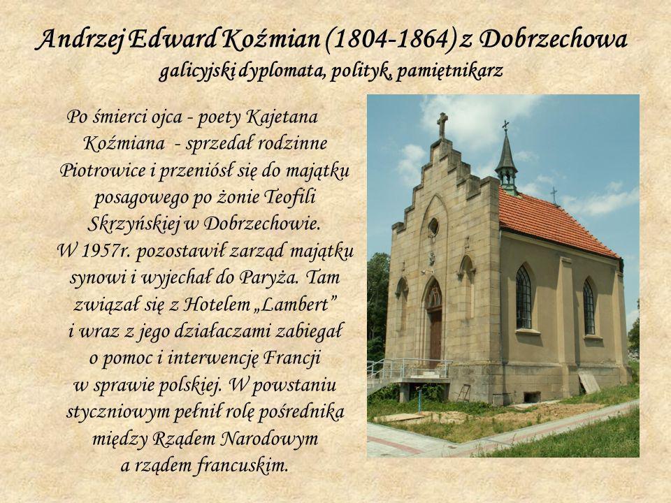Andrzej Edward Koźmian (1804-1864) z Dobrzechowa galicyjski dyplomata, polityk, pamiętnikarz Po śmierci ojca - poety Kajetana Koźmiana - sprzedał rodz