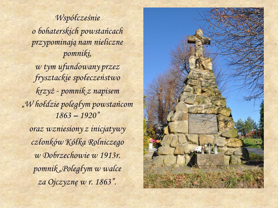 Współcześnie o bohaterskich powstańcach przypominają nam nieliczne pomniki, w tym ufundowany przez frysztackie społeczeństwo krzyż - pomnik z napisem