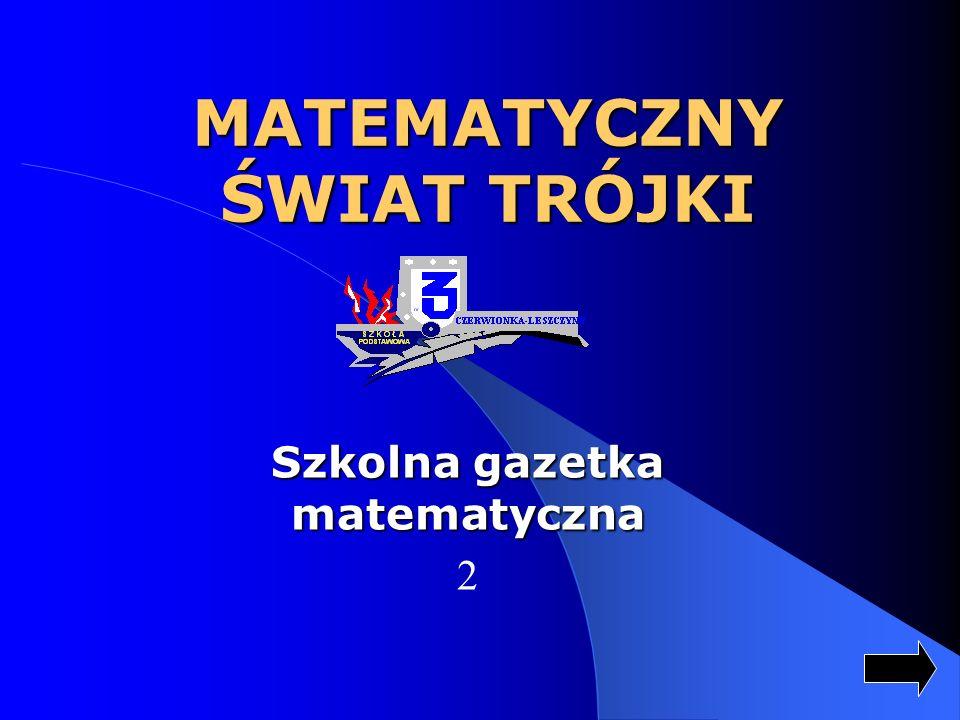 MATEMATYCZNY ŚWIAT TRÓJKI Szkolna gazetka matematyczna 2