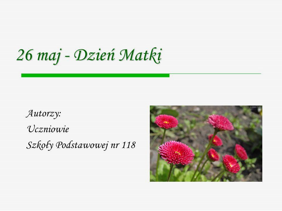 Autorzy: Uczniowie Szkoły Podstawowej nr 118 26 maj - Dzień Matki