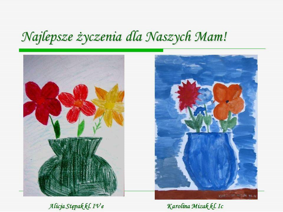 Najlepsze życzenia dla Naszych Mam! Alicja Stępak kl. IV eKarolina Mizak kl. Ic