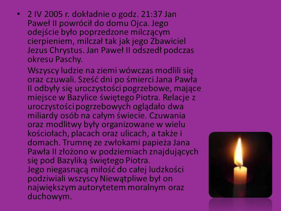 2 IV 2005 r. dokładnie o godz. 21:37 Jan Paweł II powrócił do domu Ojca. Jego odejście było poprzedzone milczącym cierpieniem, milczał tak jak jego Zb
