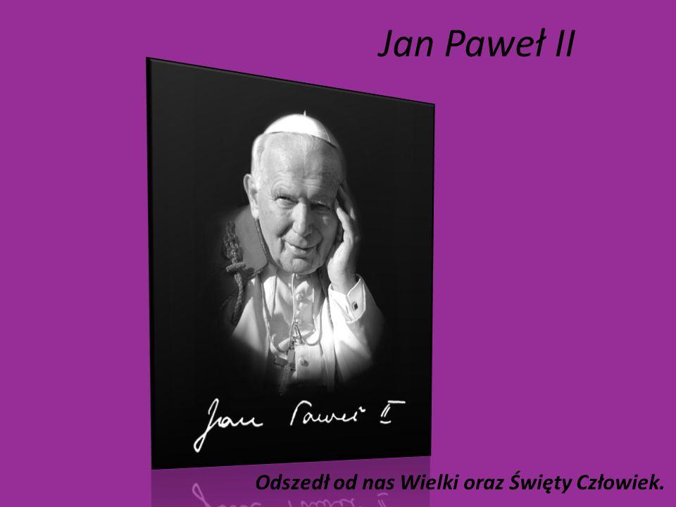 Jan Paweł II Odszedł od nas Wielki oraz Święty Człowiek.