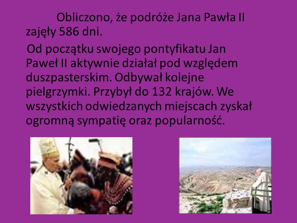 Obliczono, że podróże Jana Pawła II zajęły 586 dni. Od początku swojego pontyfikatu Jan Paweł II aktywnie działał pod względem duszpasterskim. Odbywał