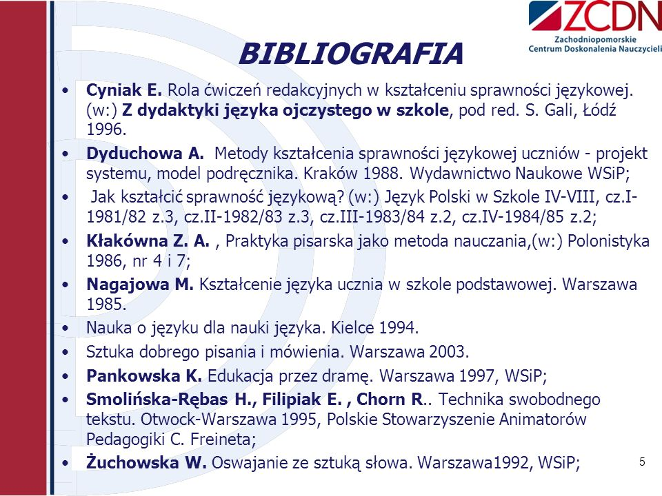 BIBLIOGRAFIA Cyniak E. Rola ćwiczeń redakcyjnych w kształceniu sprawności językowej. (w:) Z dydaktyki języka ojczystego w szkole, pod red. S. Gali, Łó