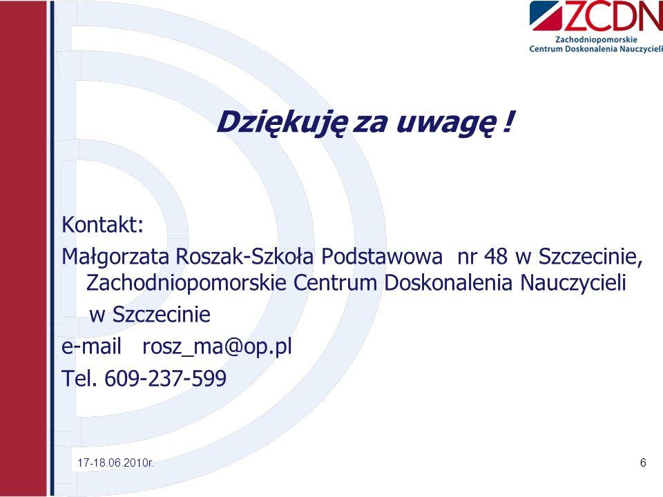 Dziękuję za uwagę ! Kontakt: Małgorzata Roszak-Szkoła Podstawowa nr 48 w Szczecinie, Zachodniopomorskie Centrum Doskonalenia Nauczycieli w Szczecinie