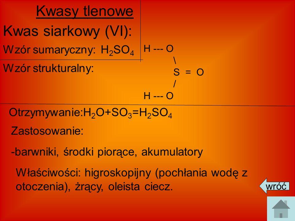 Kwasy tlenowe Kwas siarkowy (VI): Wzór sumaryczny: H 2 SO 4 Wzór strukturalny: Otrzymywanie:H 2 O+SO 3 =H 2 SO 4 Zastosowanie: -barwniki, środki piorą
