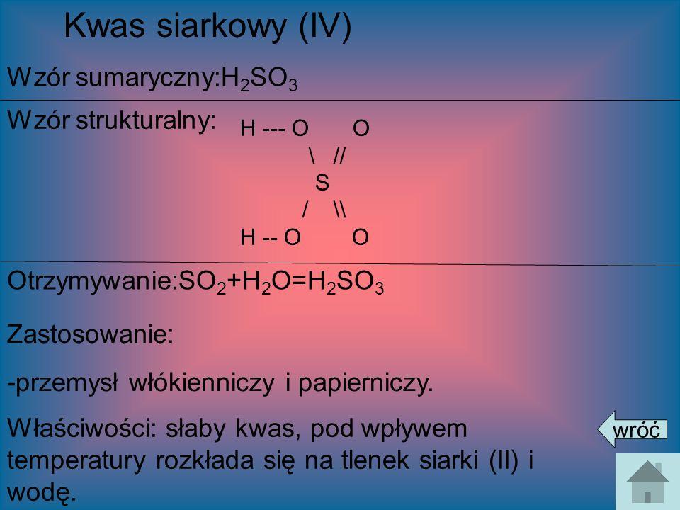 Kwas siarkowy (IV) Wzór sumaryczny:H 2 SO 3 Wzór strukturalny: Otrzymywanie:SO 2 +H 2 O=H 2 SO 3 Zastosowanie: -przemysł włókienniczy i papierniczy. W