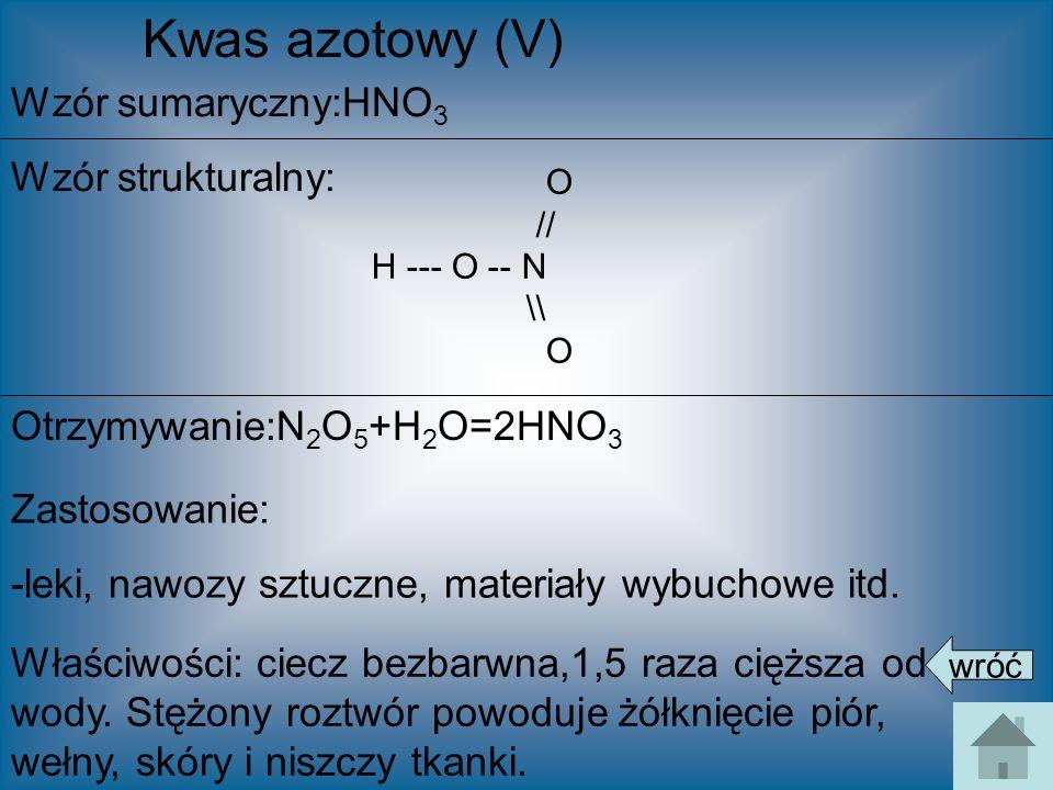 Kwas azotowy (V) Wzór sumaryczny:HNO 3 Wzór strukturalny: Otrzymywanie:N 2 O 5 +H 2 O=2HNO 3 Zastosowanie: -leki, nawozy sztuczne, materiały wybuchowe